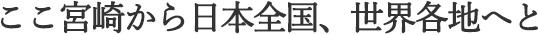 ここ宮崎から日本全国、世界各地へと